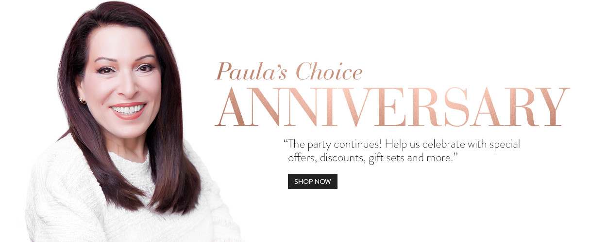 Paula's Choice Anniversary. The party continues! Help us celebrate with special offers, discounts, gift sets and more.