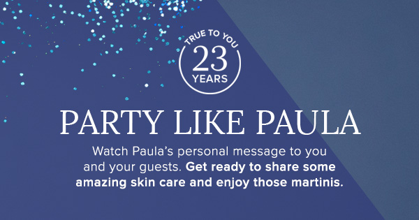 Watch Paula's personal message to you and your guests. Get ready to share some amazing skin care and enjoy those martinis.