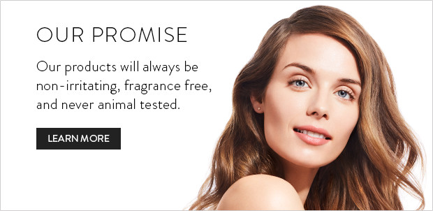 Our Promise - Our products will always be non-irritating, fragrance free, and never animal tested.