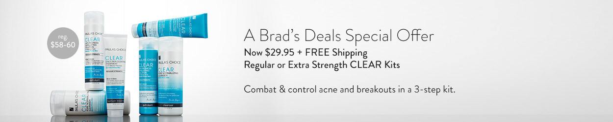A Brad's Deals Special Offer. Now $29.95 + FREE Shipping. Regular or Extra Strength CLEAR Kits. Combat & control acne and breakouts in a 3-step kit.