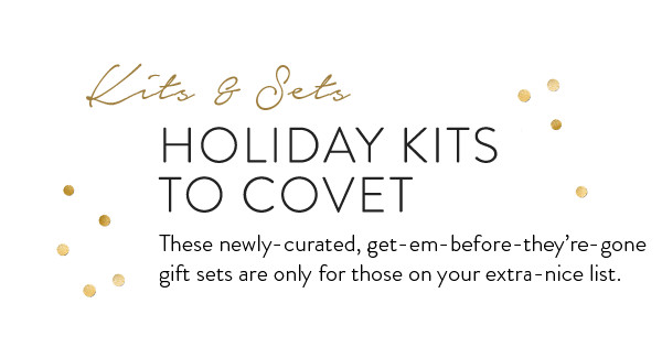 Kits & Sets. Holiday Kits to Covet. These nelwy-curated, get-em-before-they're-gone gift sets are only for those on your extra-nice list.