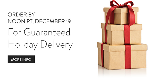 Order by Noon PT, December 19 for guaranteed holiday delivery.